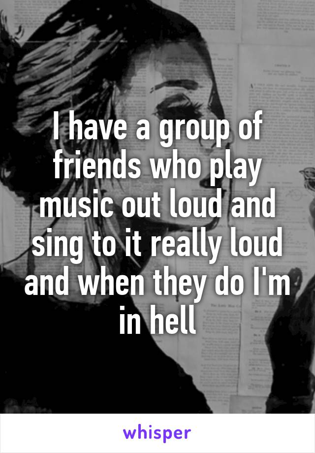 I have a group of friends who play music out loud and sing to it really loud and when they do I'm in hell