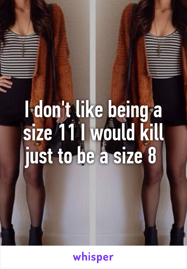 I don't like being a size 11 I would kill just to be a size 8