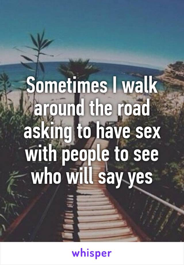 Sometimes I walk around the road asking to have sex with people to see who will say yes