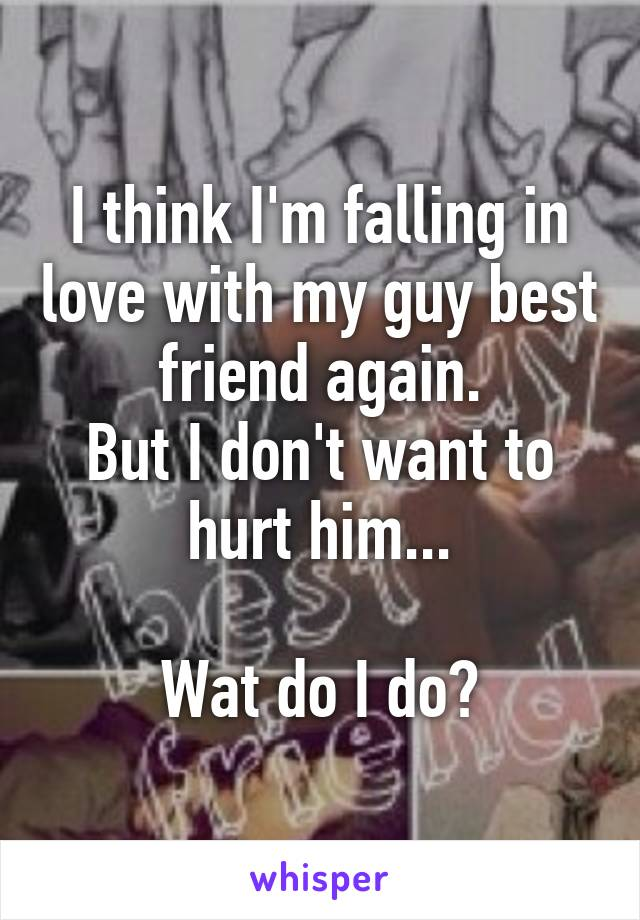 I think I'm falling in love with my guy best friend again. But I don't want to hurt him...  Wat do I do?