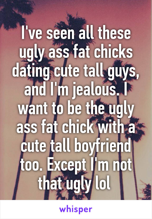 I've seen all these ugly ass fat chicks dating cute tall guys, and I'm jealous. I want to be the ugly ass fat chick with a cute tall boyfriend too. Except I'm not that ugly lol