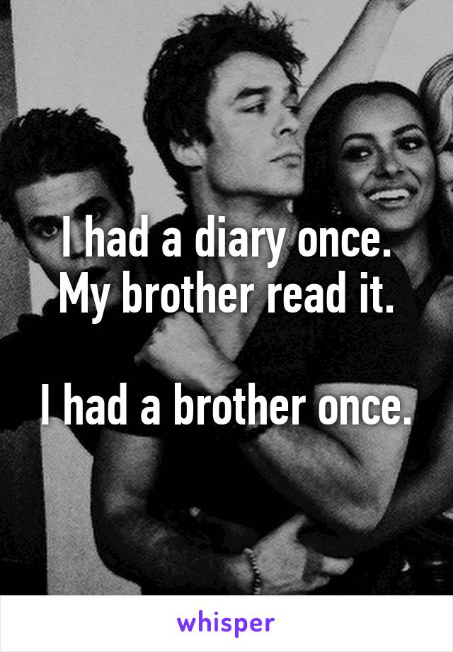 I had a diary once. My brother read it.  I had a brother once.