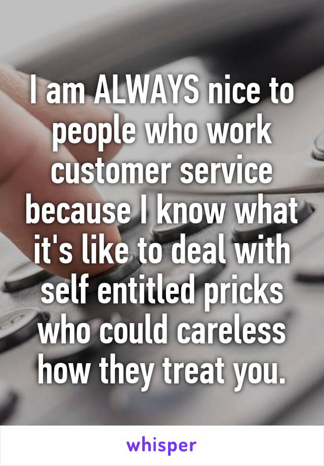 I am ALWAYS nice to people who work customer service because I know what it's like to deal with self entitled pricks who could careless how they treat you.