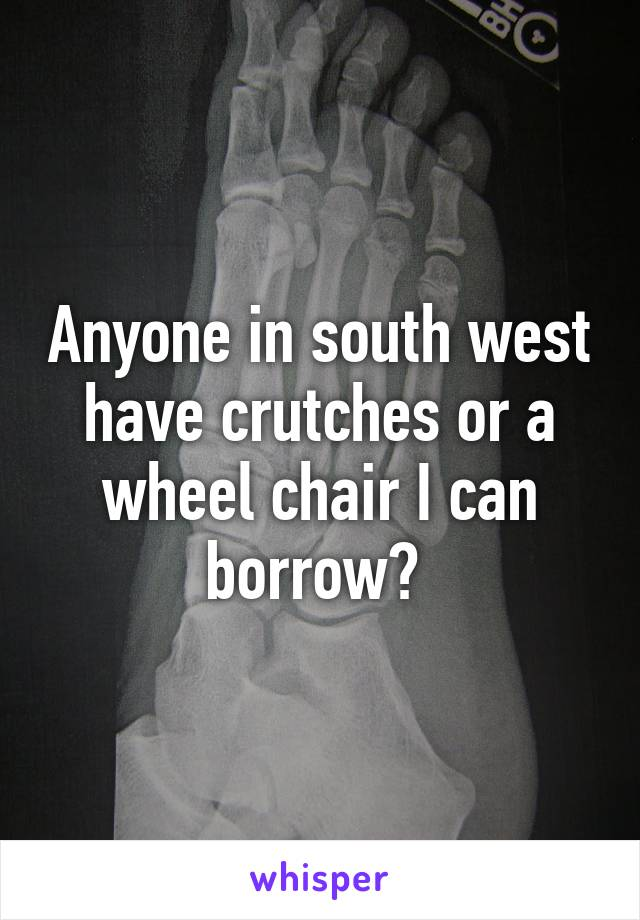 Anyone in south west have crutches or a wheel chair I can borrow?