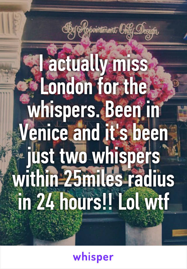 I actually miss London for the whispers. Been in Venice and it's been just two whispers within 25miles radius in 24 hours!! Lol wtf