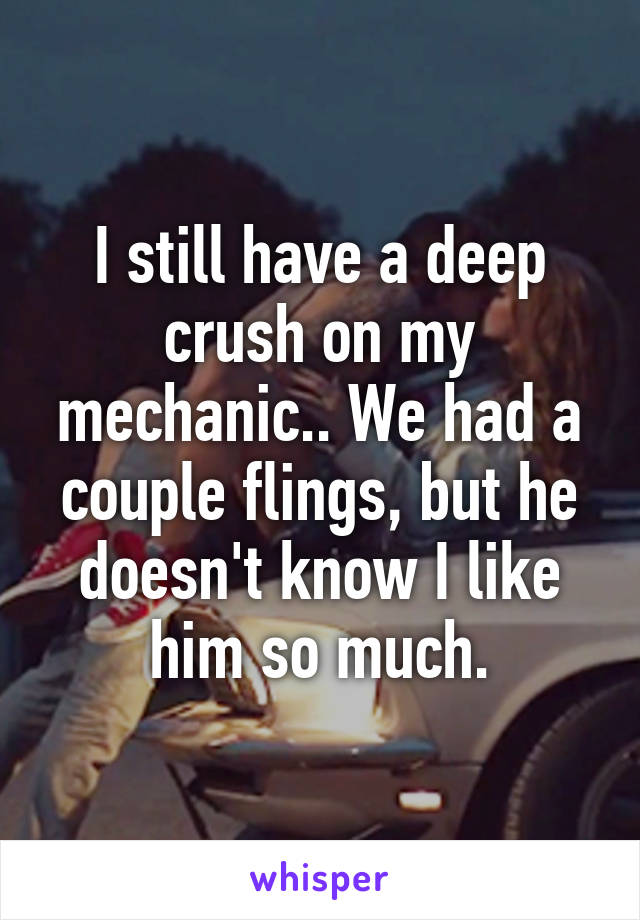 I still have a deep crush on my mechanic.. We had a couple flings, but he doesn't know I like him so much.