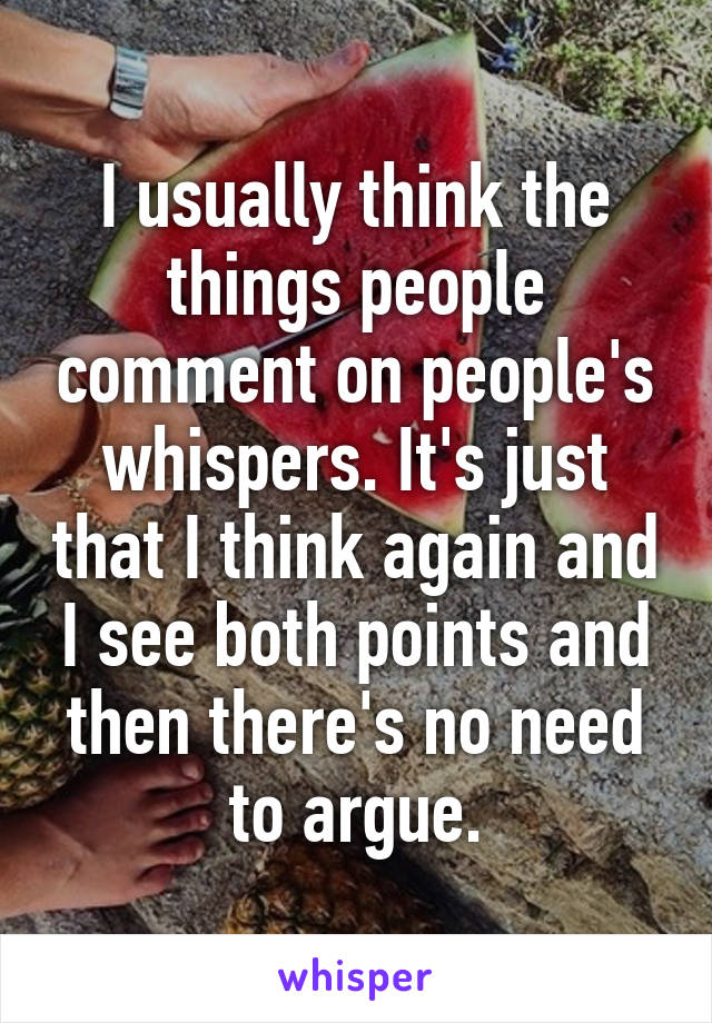 I usually think the things people comment on people's whispers. It's just that I think again and I see both points and then there's no need to argue.