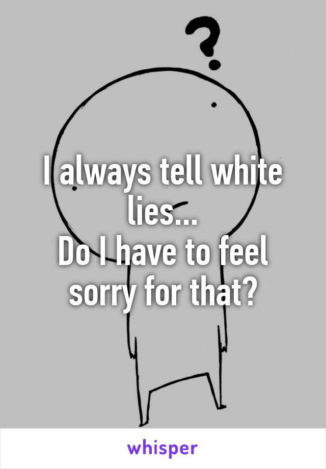 I always tell white lies... Do I have to feel sorry for that?