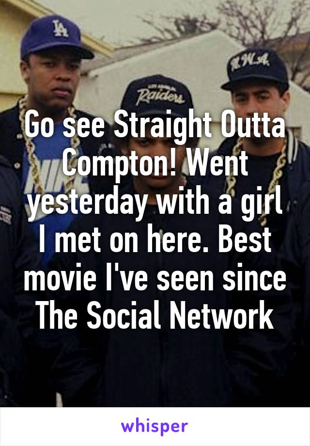 Go see Straight Outta Compton! Went yesterday with a girl I met on here. Best movie I've seen since The Social Network