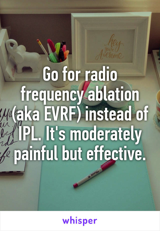 Go for radio frequency ablation (aka EVRF) instead of IPL. It's moderately painful but effective.