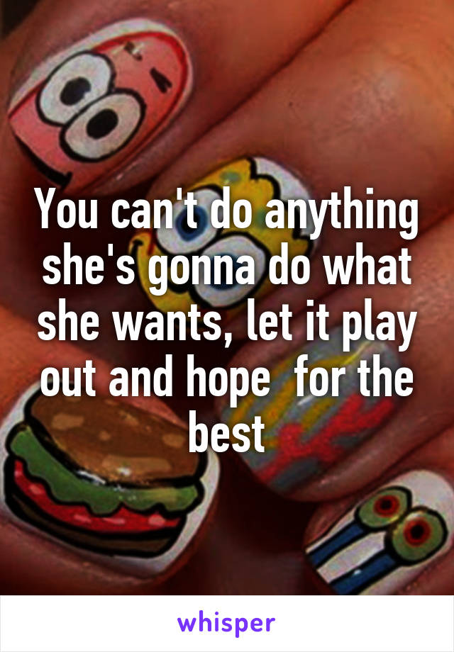 You can't do anything she's gonna do what she wants, let it play out and hope  for the best