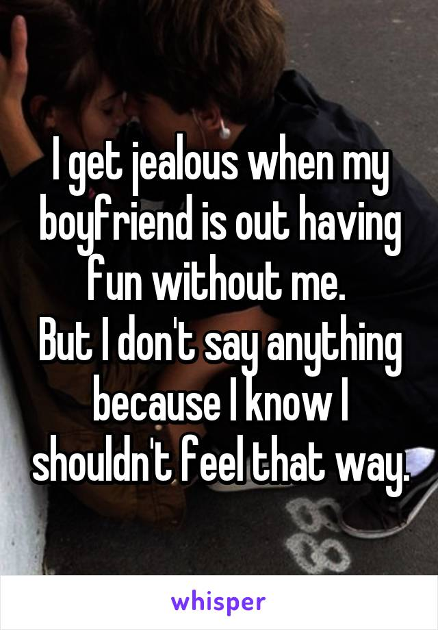 I get jealous when my boyfriend is out having fun without me.  But I don't say anything because I know I shouldn't feel that way.