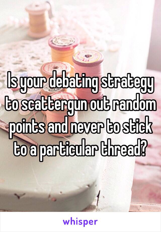 Is your debating strategy to scattergun out random points and never to stick to a particular thread?