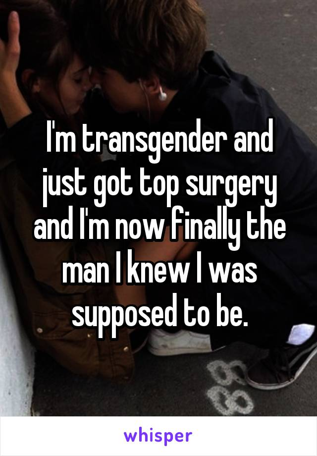 I'm transgender and just got top surgery and I'm now finally the man I knew I was supposed to be.