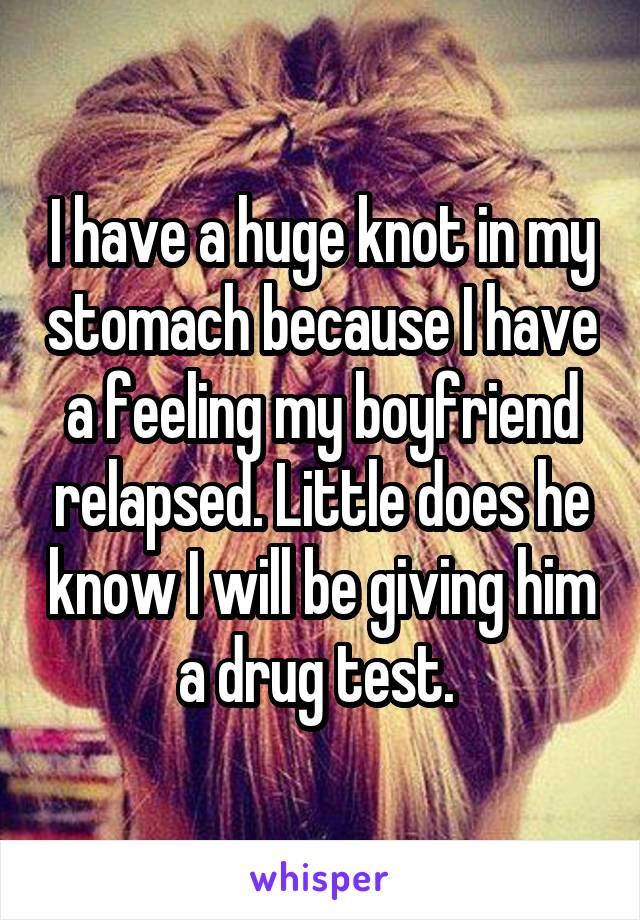 I have a huge knot in my stomach because I have a feeling my boyfriend relapsed. Little does he know I will be giving him a drug test.