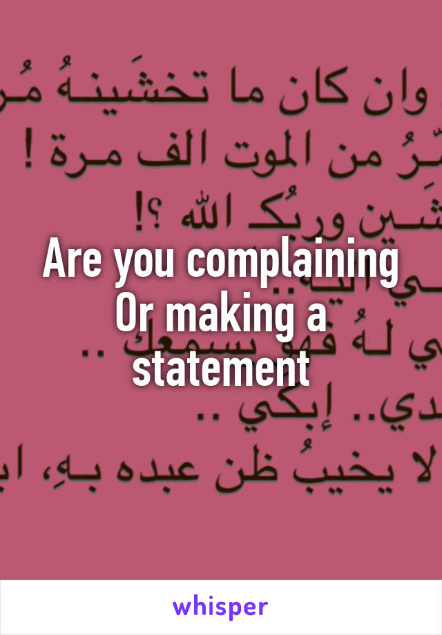 Are you complaining Or making a statement