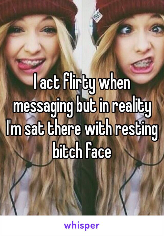I act flirty when messaging but in reality I'm sat there with resting bitch face