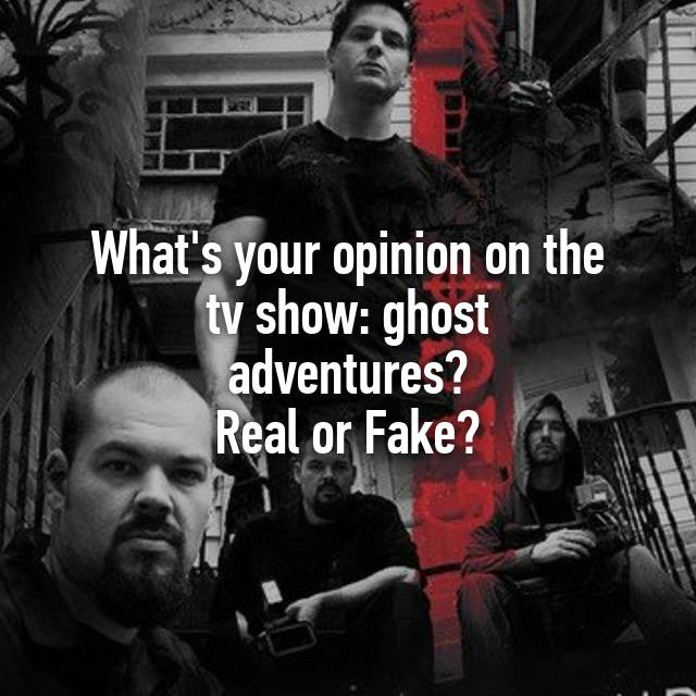 Whats Your Opinion On The Tv Show Ghost Adventures Real Or Fake