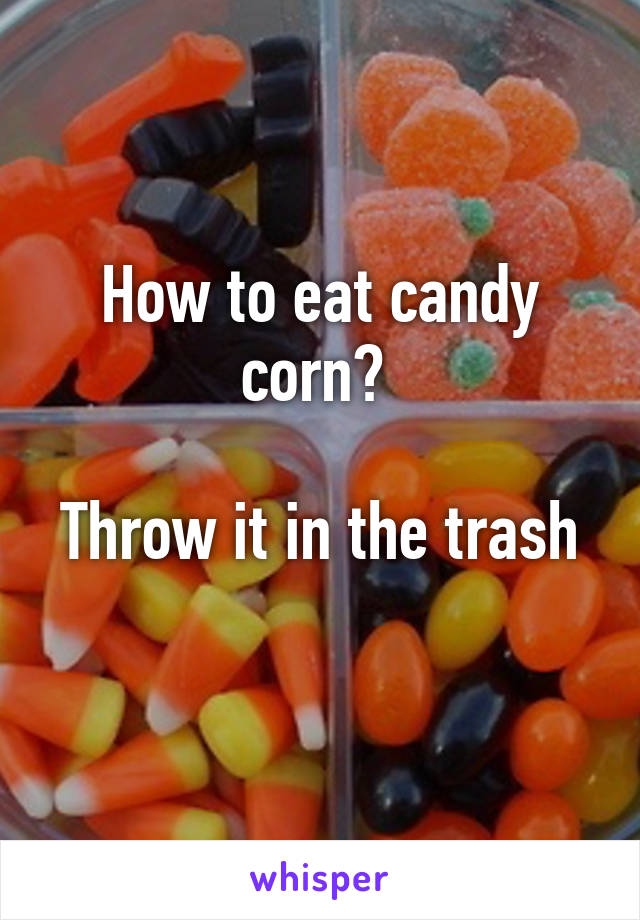 How To Eat Candy Corn Throw It In The Trash