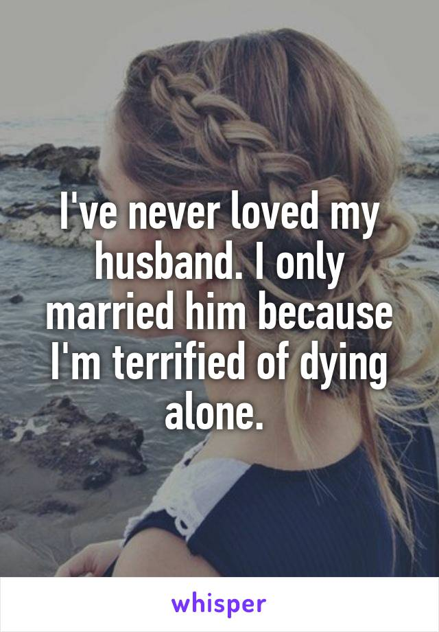 I've never loved my husband. I only married him because I'm terrified of dying alone.