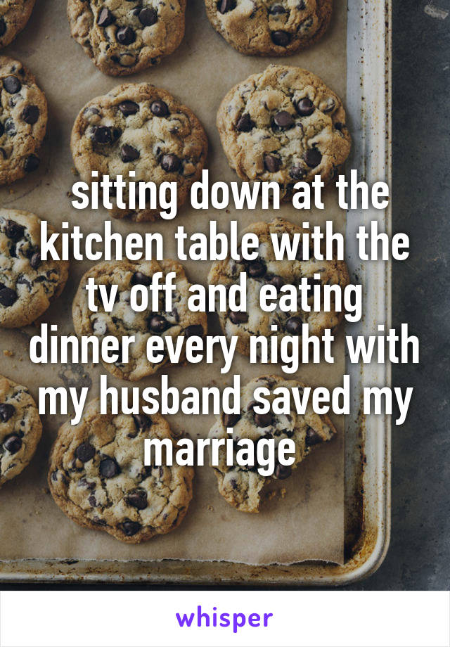 sitting down at the kitchen table with the tv off and eating dinner every night with my husband saved my marriage