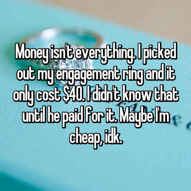 Money isn't everything. I picked out my engagement ring and it only cost $40. I didn't know that until he paid for it. Maybe I'm cheap, idk.