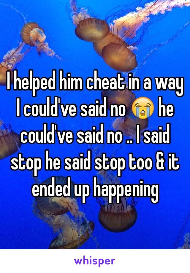 I helped him cheat in a way I could've said no 😭 he could've said no .. I said stop he said stop too & it ended up happening