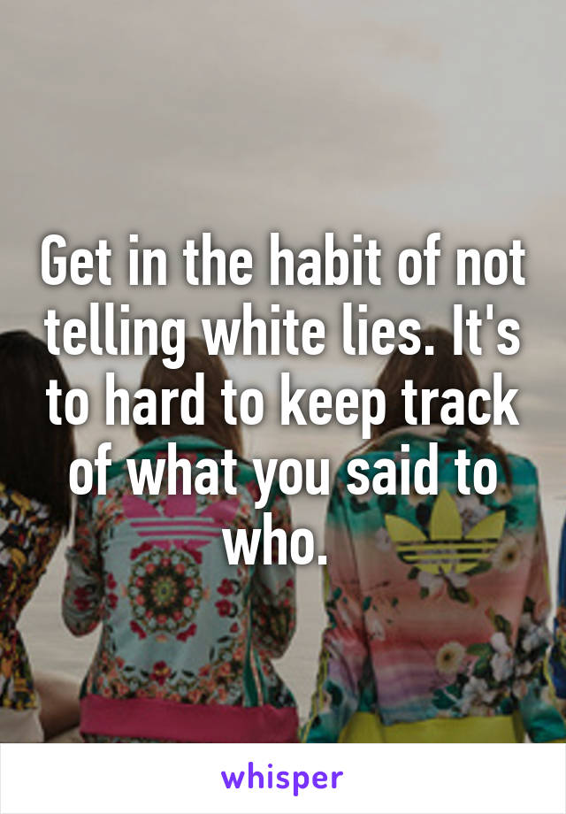 Get in the habit of not telling white lies. It's to hard to keep track of what you said to who.
