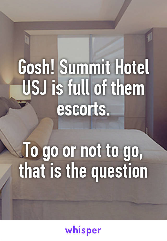 Gosh! Summit Hotel USJ is full of them escorts  To go or not to go, that