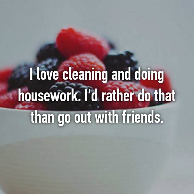 I love cleaning and doing housework. I'd rather do that than go out with friends.