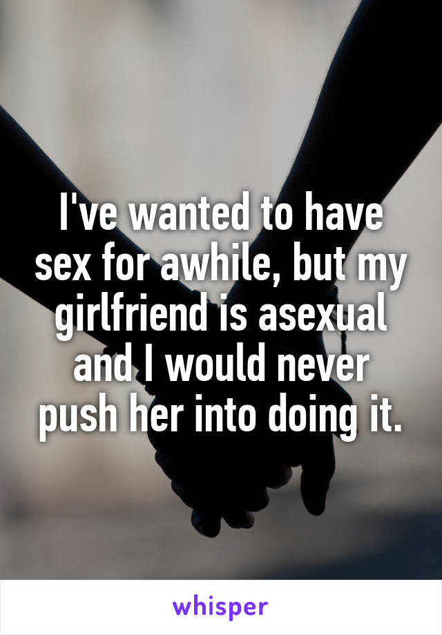 I've wanted to have sex for awhile, but my girlfriend is asexual and I would never push her into doing it.