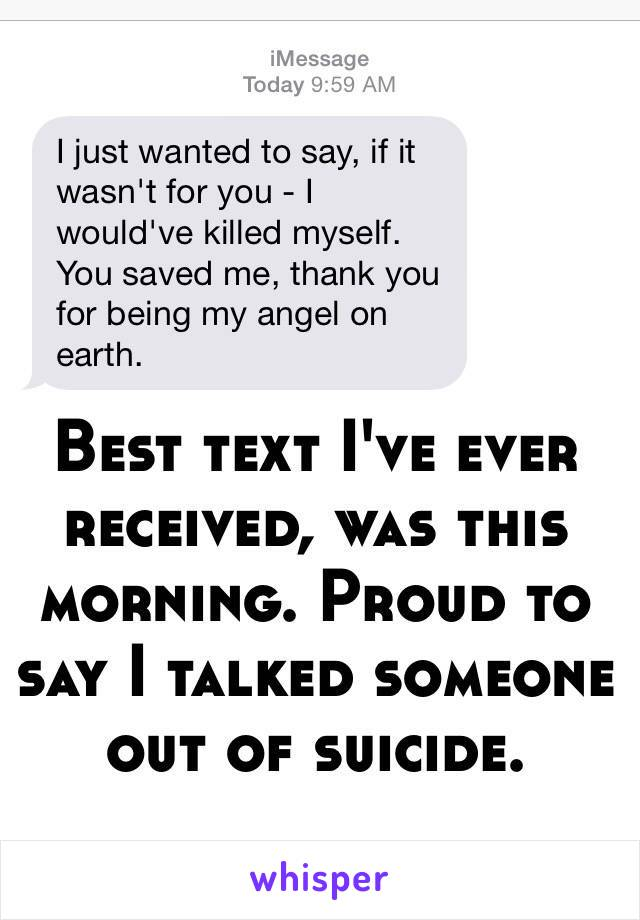 Best text I've ever received, was this morning. Proud to say I talked someone out of suicide.