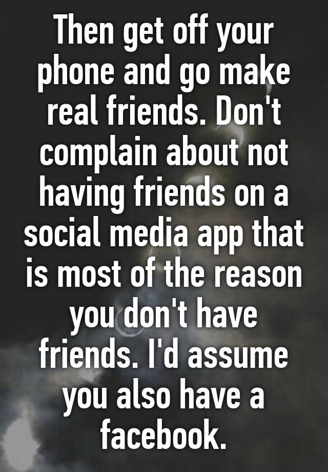 Then get off your phone and go make real friends  Don't
