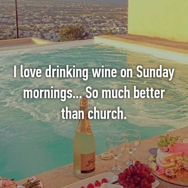 I love drinking wine on Sunday mornings... So much better than church.