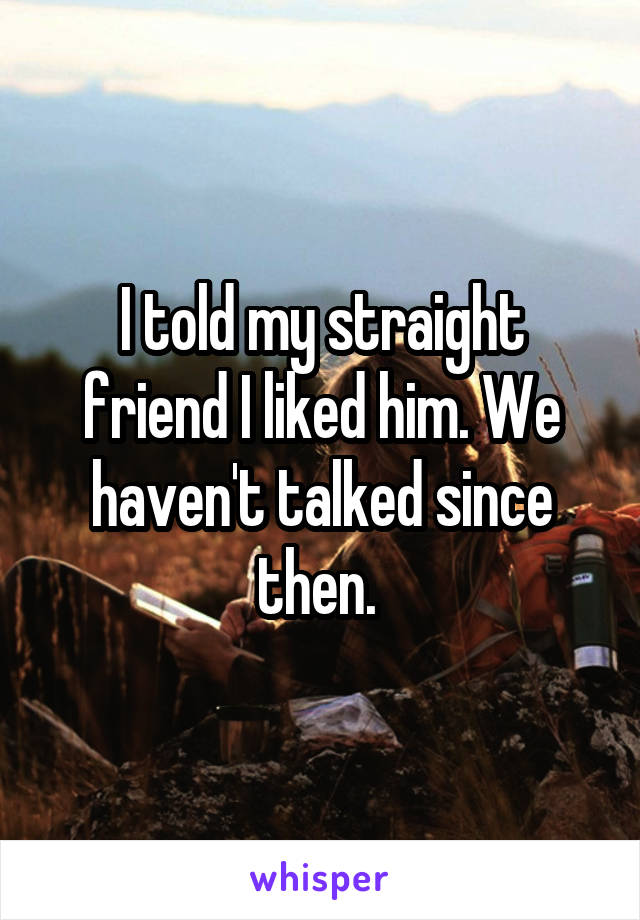 I told my straight friend I liked him. We haven't talked since then.