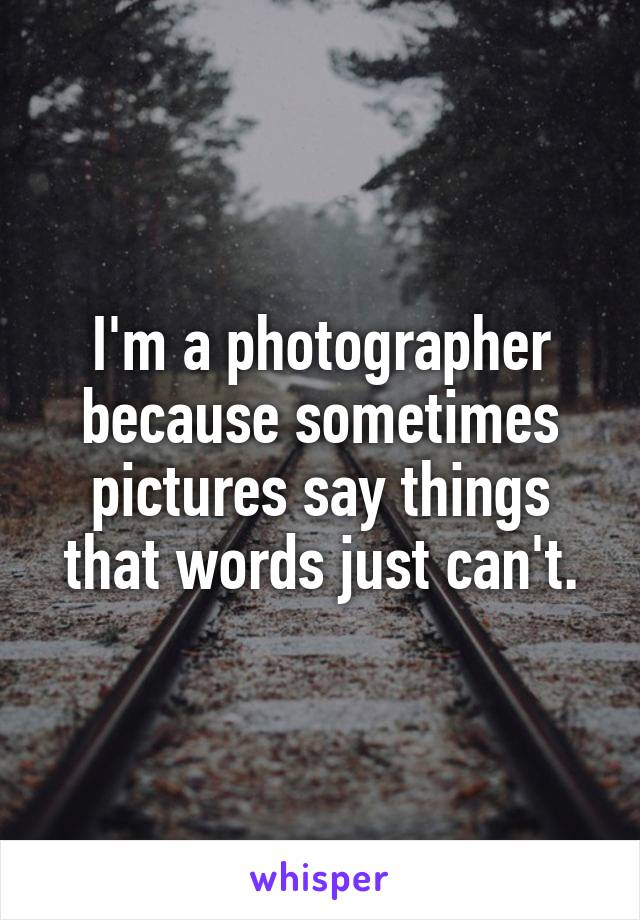 I'm a photographer because sometimes pictures say things that words just can't.
