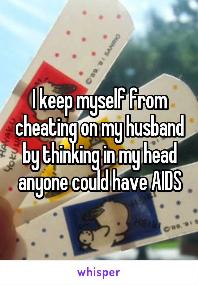 I keep myself from cheating on my husband by thinking in my head anyone could have AIDS