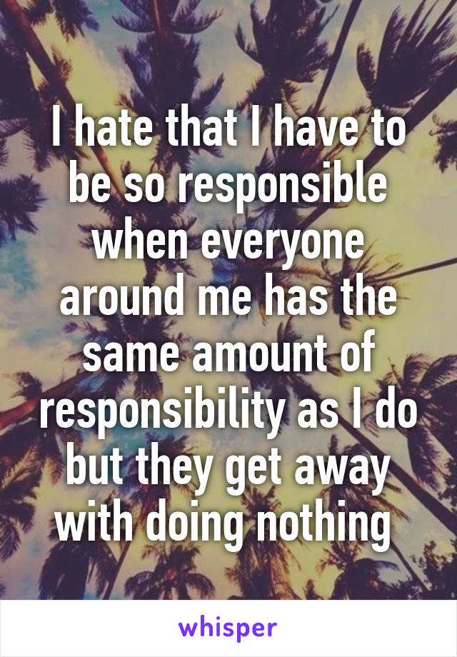 I hate that I have to be so responsible when everyone around me has the same amount of responsibility as I do but they get away with doing nothing