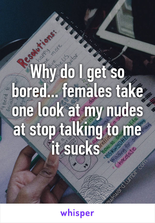 Why do I get so bored... females take one look at my nudes at stop talking to me it sucks