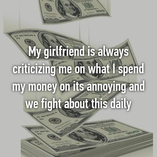 My girlfriend is always criticizing me on what I spend my money on its annoying and we fight about this daily