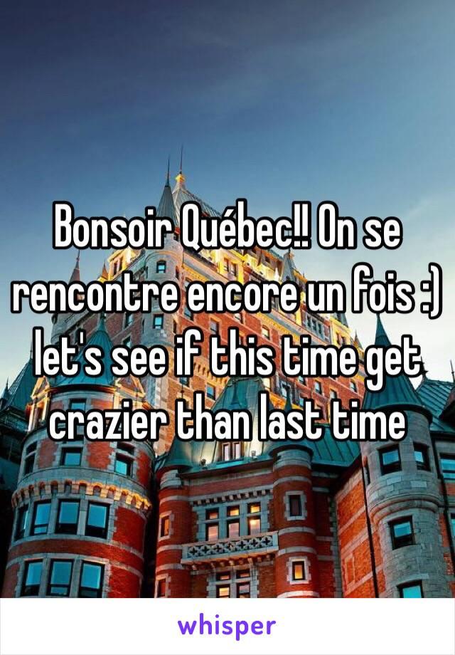 Bonsoir Québec!! On se rencontre encore un fois :) let's see if this time get crazier than last time