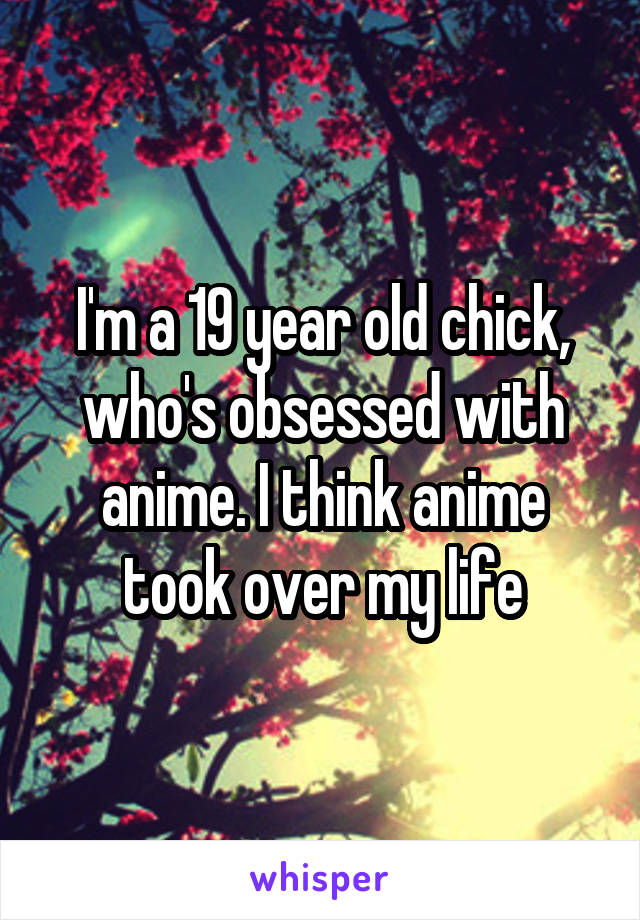 I'm a 19 year old chick, who's obsessed with anime. I think anime took over my life