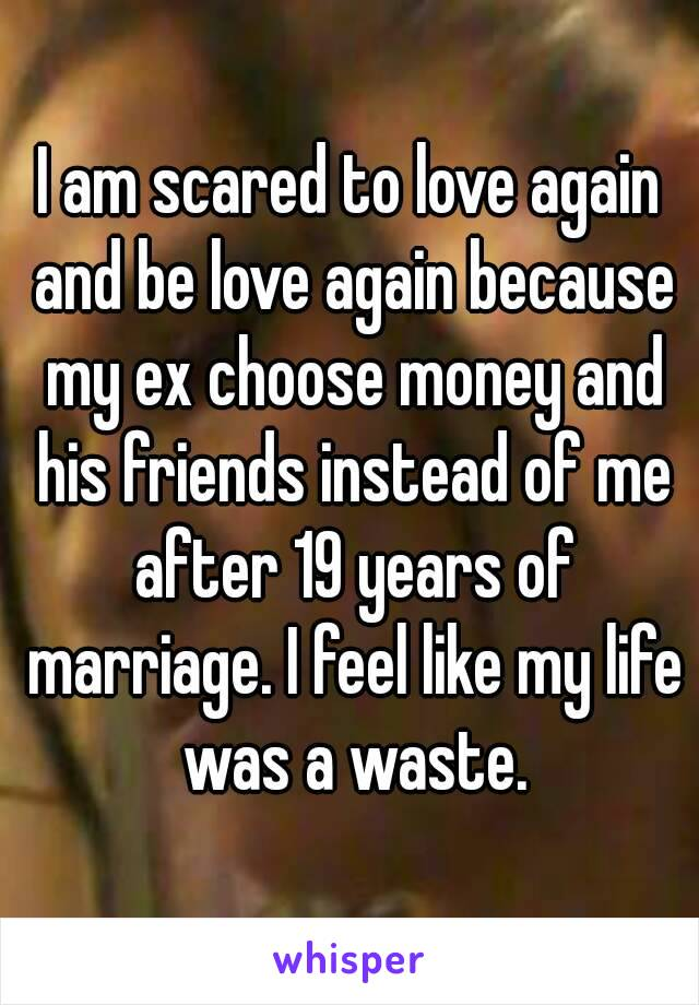 I am scared to love again and be love again because my ex