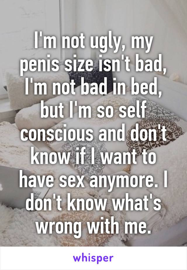 I'm not ugly, my penis size isn't bad, I'm not bad in bed, but I'm so self conscious and don't know if I want to have sex anymore. I don't know what's wrong with me.