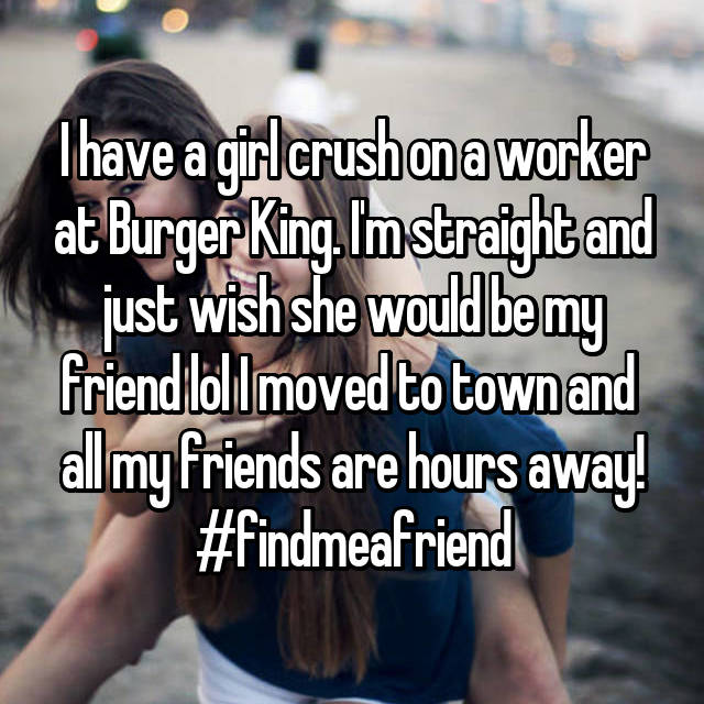 I have a girl crush on a worker at Burger King. I'm straight and just wish she would be my friend lol I moved to town and  all my friends are hours away! #findmeafriend