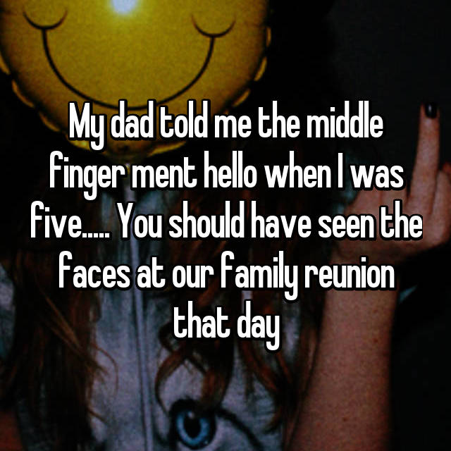 My dad told me the middle finger ment hello when I was five..... You should have seen the faces at our family reunion that day
