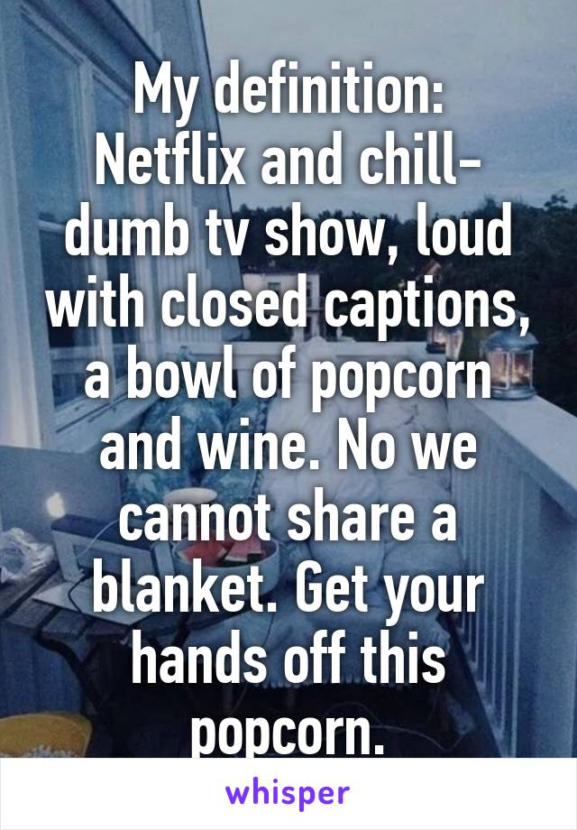My definition: Netflix and chill- dumb tv show, loud with