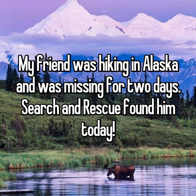 My friend was hiking in Alaska and was missing for two days. Search and Rescue found him today!