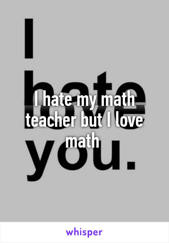 hate my math teacher but I love math