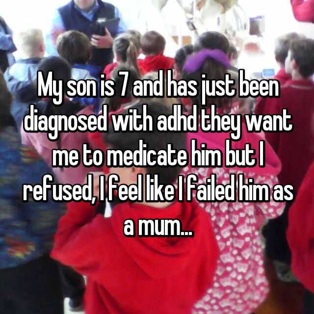 My son is 7 and has just been diagnosed with adhd they want me to medicate him but I refused, I feel like I failed him as a mum...